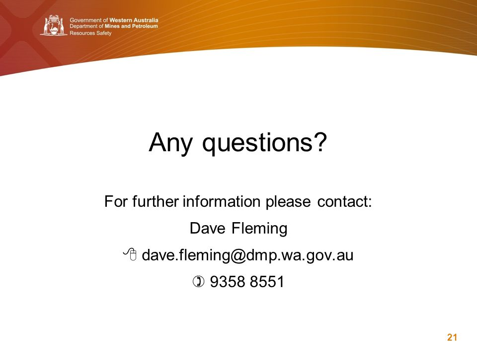 Any questions? For further information please contact: Dave Fleming  dave.fleming@dmp.wa.gov.au  9358 8551 21