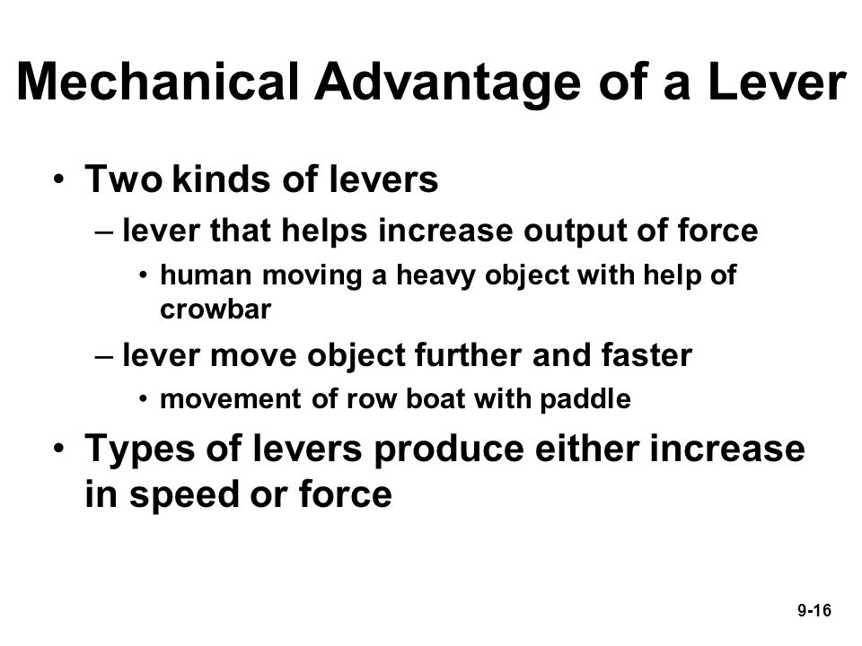 9-16 Mechanical Advantage of a Lever Two kinds of levers –lever that helps increase output of force human moving a heavy object with help of crowbar –lever move object further and faster movement of row boat with paddle Types of levers produce either increase in speed or force