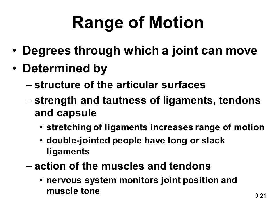 9-21 Range of Motion Degrees through which a joint can move Determined by –structure of the articular surfaces –strength and tautness of ligaments, tendons and capsule stretching of ligaments increases range of motion double-jointed people have long or slack ligaments –action of the muscles and tendons nervous system monitors joint position and muscle tone