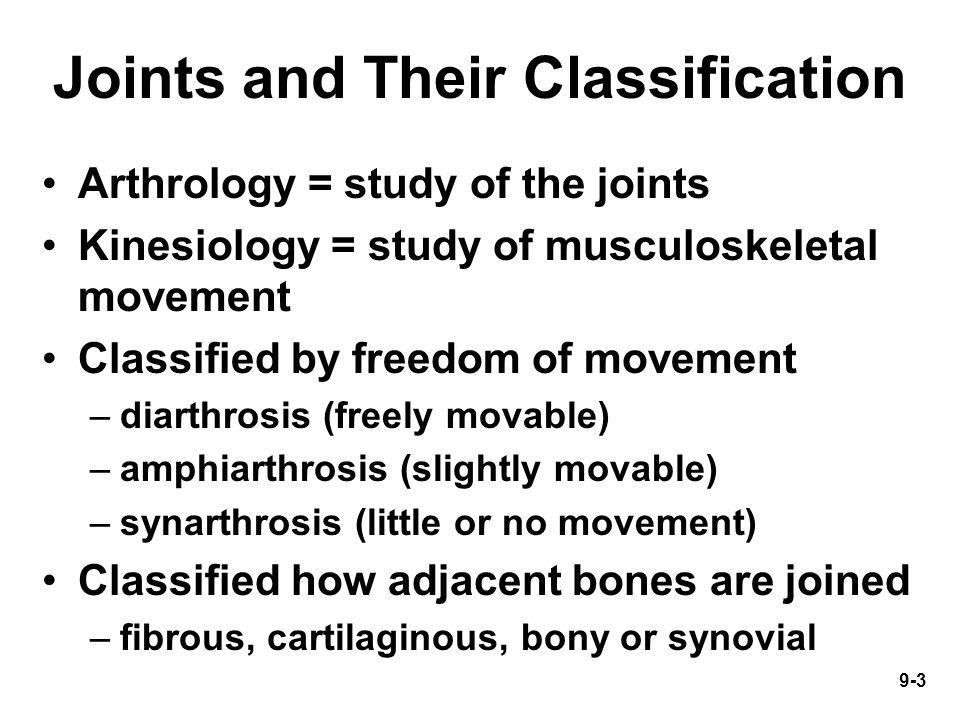 9-3 Joints and Their Classification Arthrology = study of the joints Kinesiology = study of musculoskeletal movement Classified by freedom of movement –diarthrosis (freely movable) –amphiarthrosis (slightly movable) –synarthrosis (little or no movement) Classified how adjacent bones are joined –fibrous, cartilaginous, bony or synovial