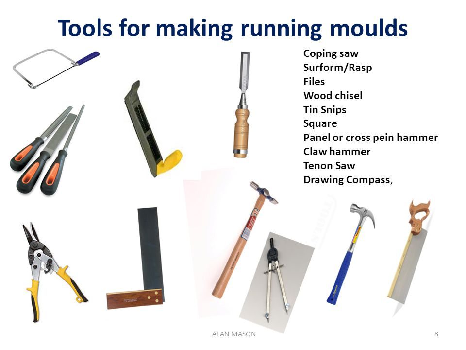 Tools for making running moulds Coping saw Surform/Rasp Files Wood chisel Tin Snips Square Panel or cross pein hammer Claw hammer Tenon Saw Drawing Compass, 9 ALAN MASON