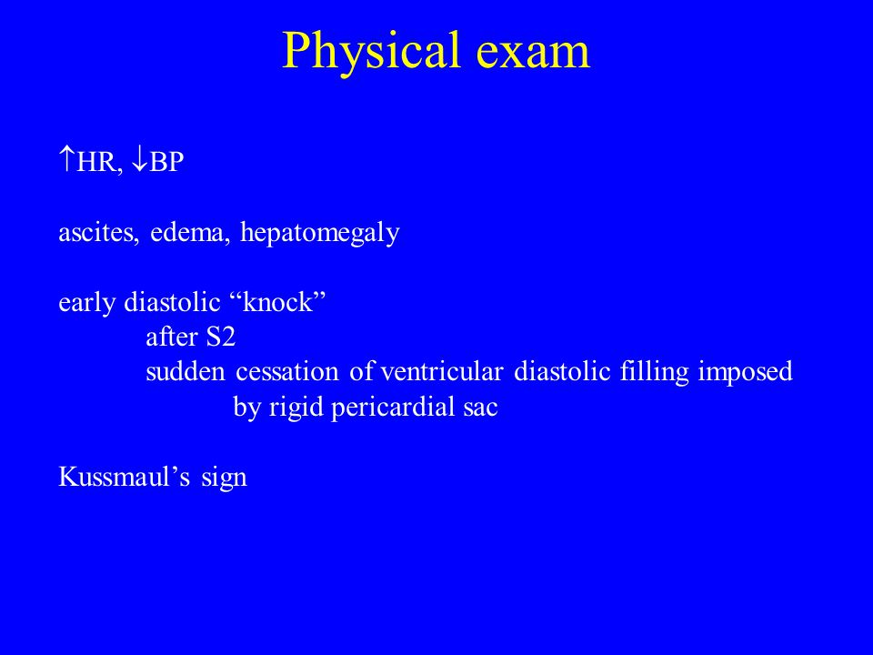 """Physical exam  HR,  BP ascites, edema, hepatomegaly early diastolic """"knock"""" after S2 sudden cessation of ventricular diastolic filling imposed by ri"""