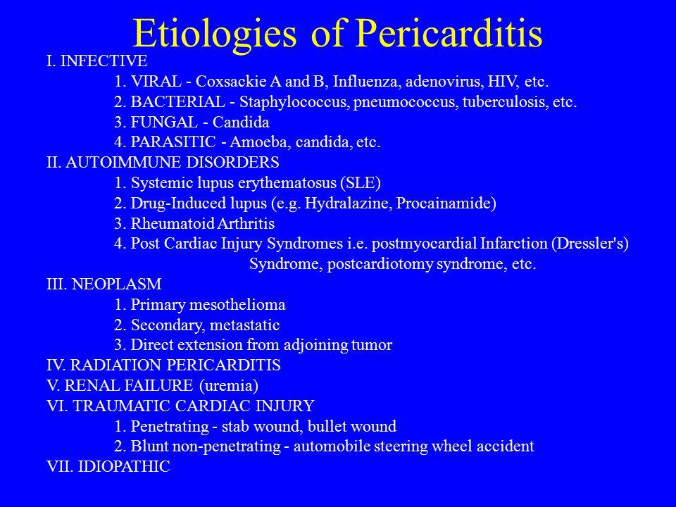 Etiologies of Pericarditis I. INFECTIVE 1. VIRAL - Coxsackie A and B, Influenza, adenovirus, HIV, etc. 2. BACTERIAL - Staphylococcus, pneumococcus, tu