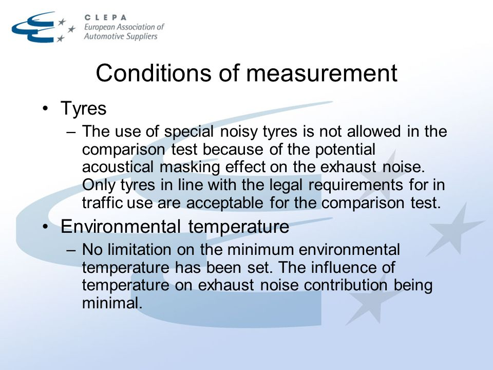 Conditions of measurement Tyres –The use of special noisy tyres is not allowed in the comparison test because of the potential acoustical masking effe