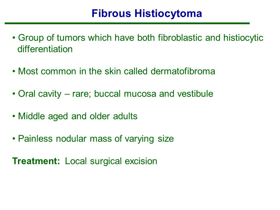 Fibrous Histiocytoma Group of tumors which have both fibroblastic and histiocytic differentiation Most common in the skin called dermatofibroma Oral cavity – rare; buccal mucosa and vestibule Middle aged and older adults Painless nodular mass of varying size Treatment: Local surgical excision