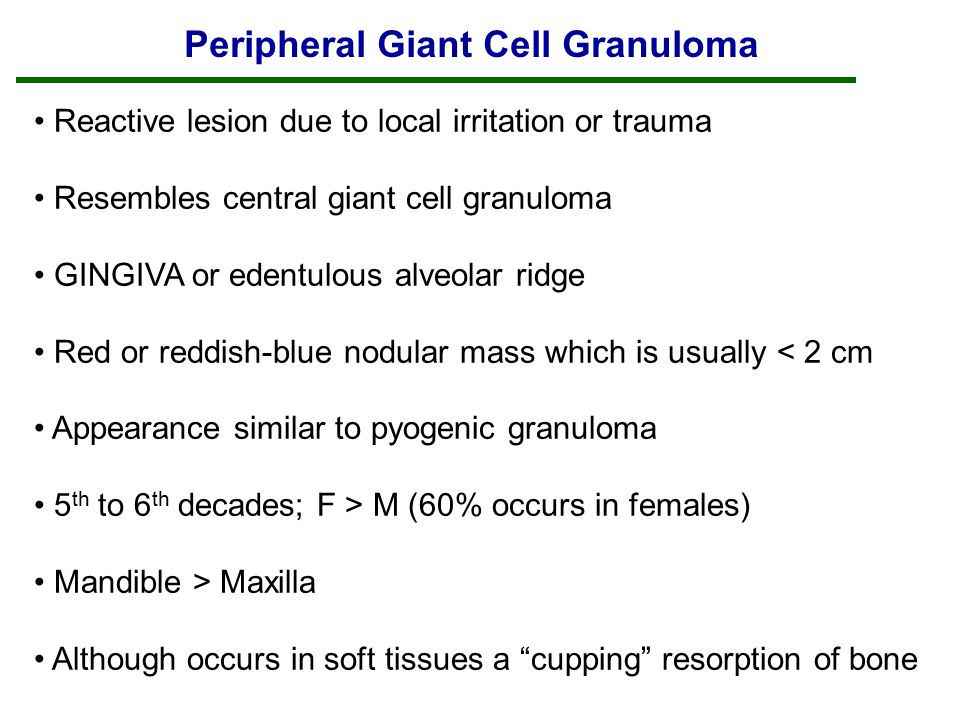 Peripheral Giant Cell Granuloma Reactive lesion due to local irritation or trauma Resembles central giant cell granuloma GINGIVA or edentulous alveolar ridge Red or reddish-blue nodular mass which is usually < 2 cm Appearance similar to pyogenic granuloma 5 th to 6 th decades; F > M (60% occurs in females) Mandible > Maxilla Although occurs in soft tissues a cupping resorption of bone