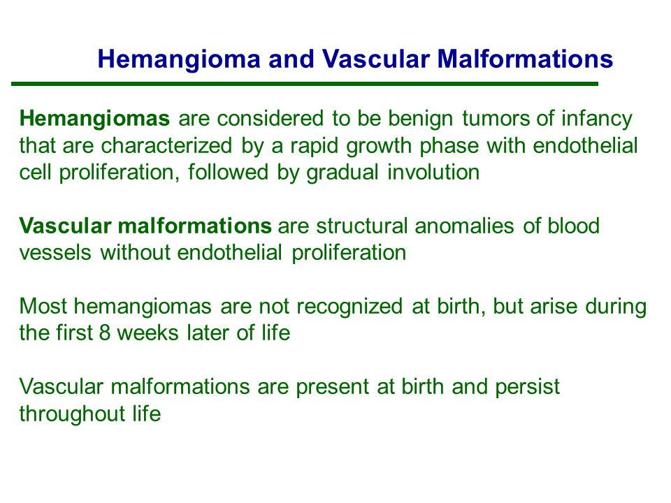 Hemangioma and Vascular Malformations Hemangiomas are considered to be benign tumors of infancy that are characterized by a rapid growth phase with endothelial cell proliferation, followed by gradual involution Vascular malformations are structural anomalies of blood vessels without endothelial proliferation Most hemangiomas are not recognized at birth, but arise during the first 8 weeks later of life Vascular malformations are present at birth and persist throughout life