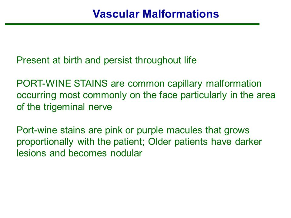 Vascular Malformations Present at birth and persist throughout life PORT-WINE STAINS are common capillary malformation occurring most commonly on the face particularly in the area of the trigeminal nerve Port-wine stains are pink or purple macules that grows proportionally with the patient; Older patients have darker lesions and becomes nodular