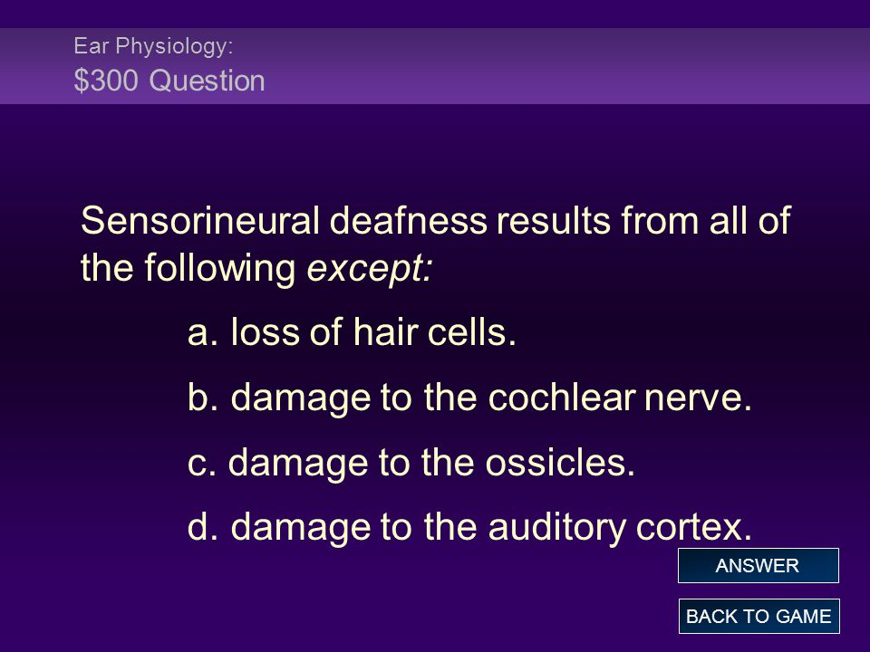 Ear Physiology: $300 Question Sensorineural deafness results from all of the following except: a.