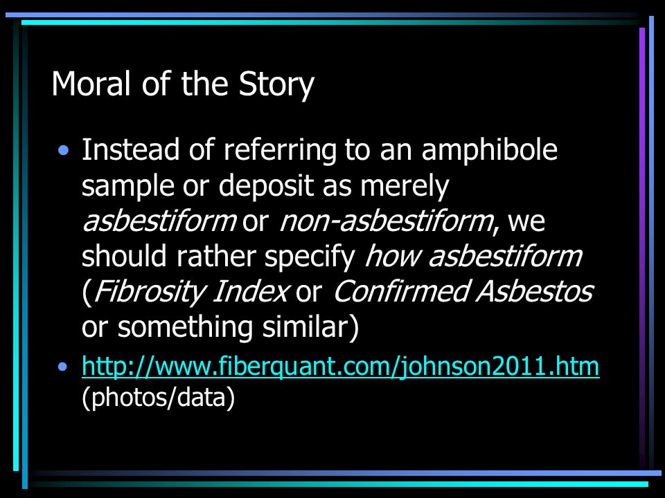 Moral of the Story Instead of referring to an amphibole sample or deposit as merely asbestiform or non-asbestiform, we should rather specify how asbestiform (Fibrosity Index or Confirmed Asbestos or something similar) http://www.fiberquant.com/johnson2011.htm (photos/data)http://www.fiberquant.com/johnson2011.htm