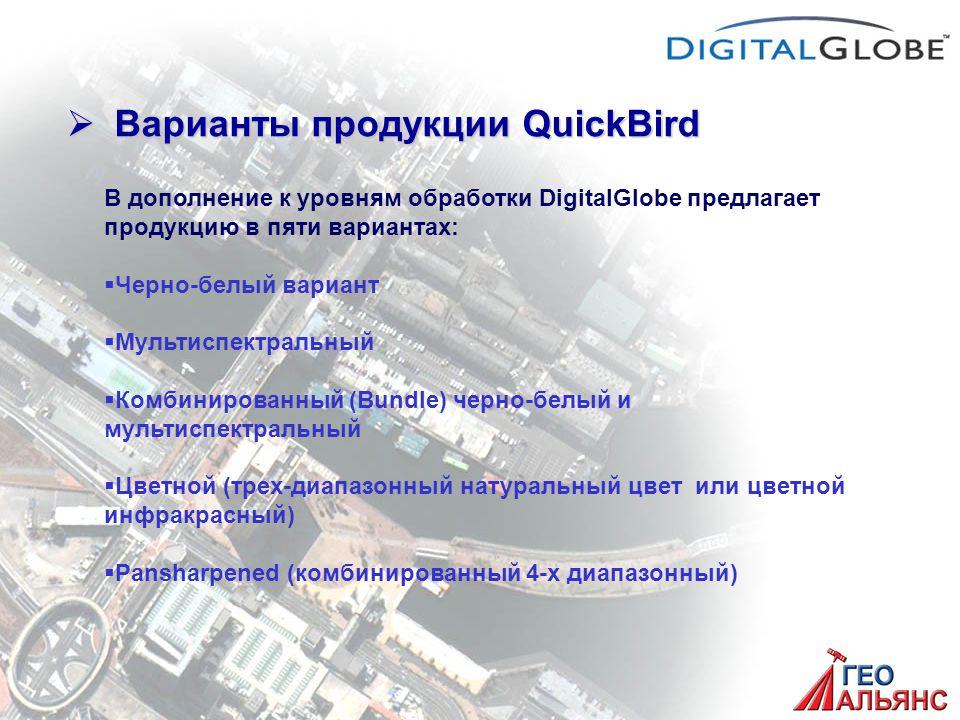  Варианты продукции QuickBird В дополнение к уровням обработки DigitalGlobe предлагает продукцию в пяти вариантах:   Черно-белый вариант   Мультиспектральный   Комбинированный (Bundle) черно-белый и мультиспектральный   Цветной (трех-диапазонный натуральный цвет или цветной инфракрасный)   Pansharpened (комбинированный 4-х диапазонный)