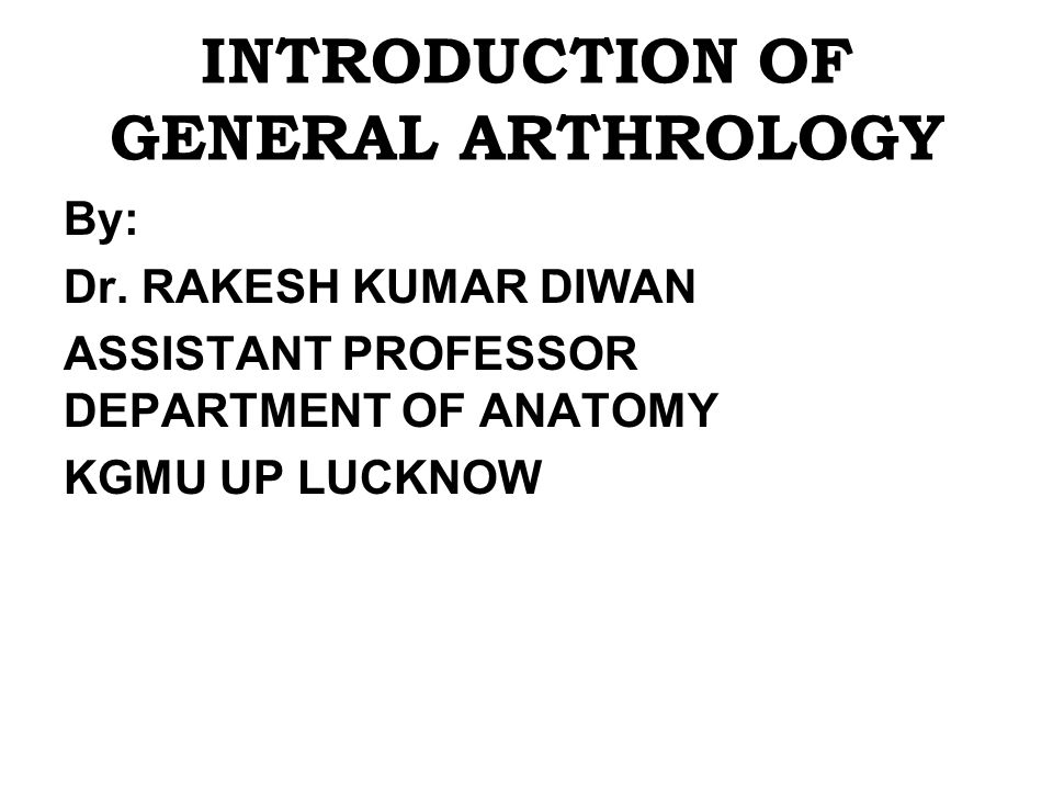 INTRODUCTION OF GENERAL ARTHROLOGY By: Dr.
