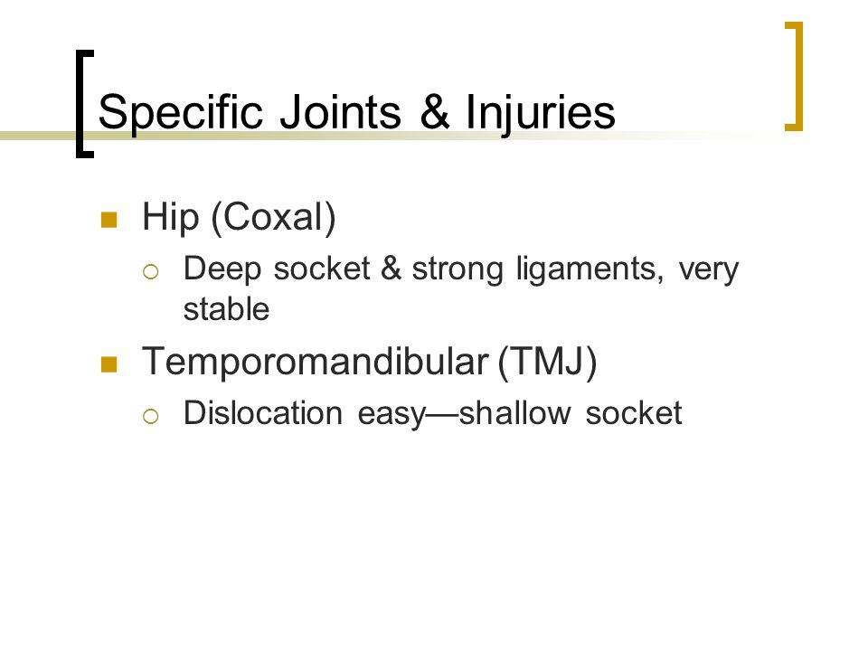 Specific Joints & Injuries Hip (Coxal)  Deep socket & strong ligaments, very stable Temporomandibular (TMJ)  Dislocation easy—shallow socket