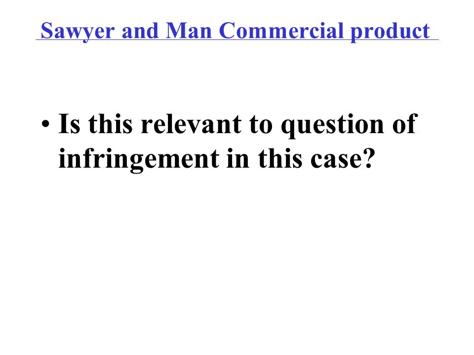 Sawyer and Man Commercial product Is this relevant to question of infringement in this case?