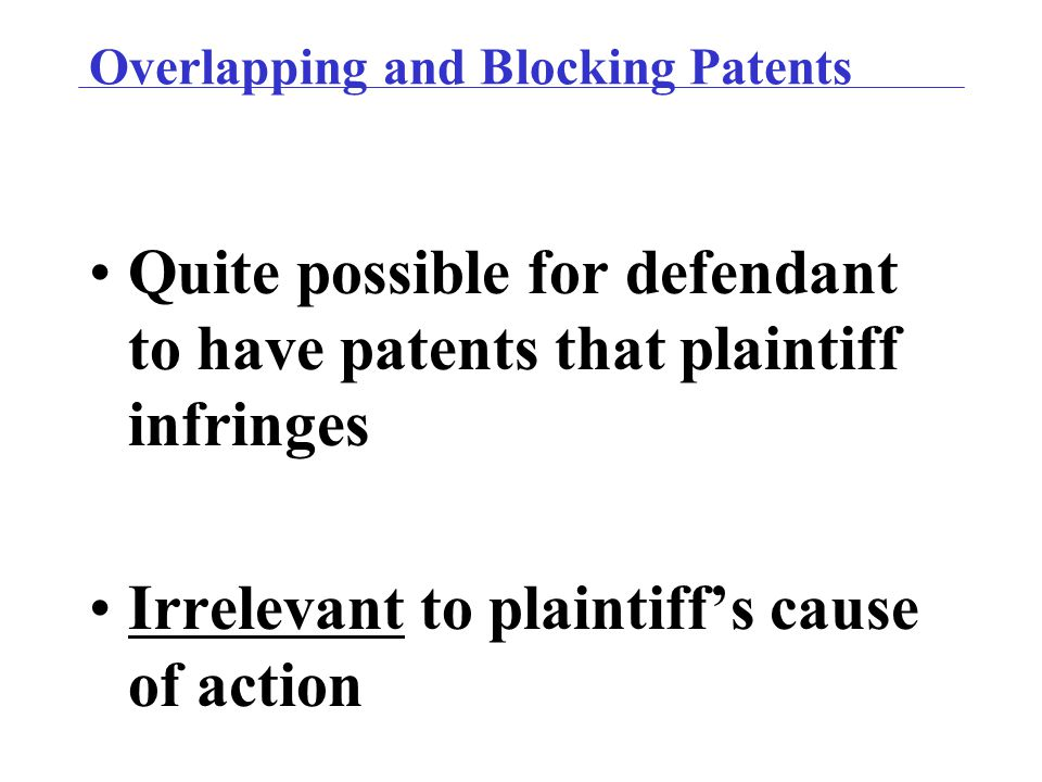 Overlapping and Blocking Patents Quite possible for defendant to have patents that plaintiff infringes Irrelevant to plaintiff's cause of action