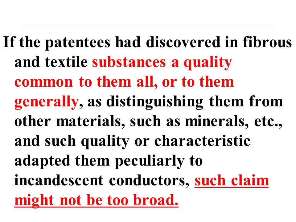 If the patentees had discovered in fibrous and textile substances a quality common to them all, or to them generally, as distinguishing them from other materials, such as minerals, etc., and such quality or characteristic adapted them peculiarly to incandescent conductors, such claim might not be too broad.