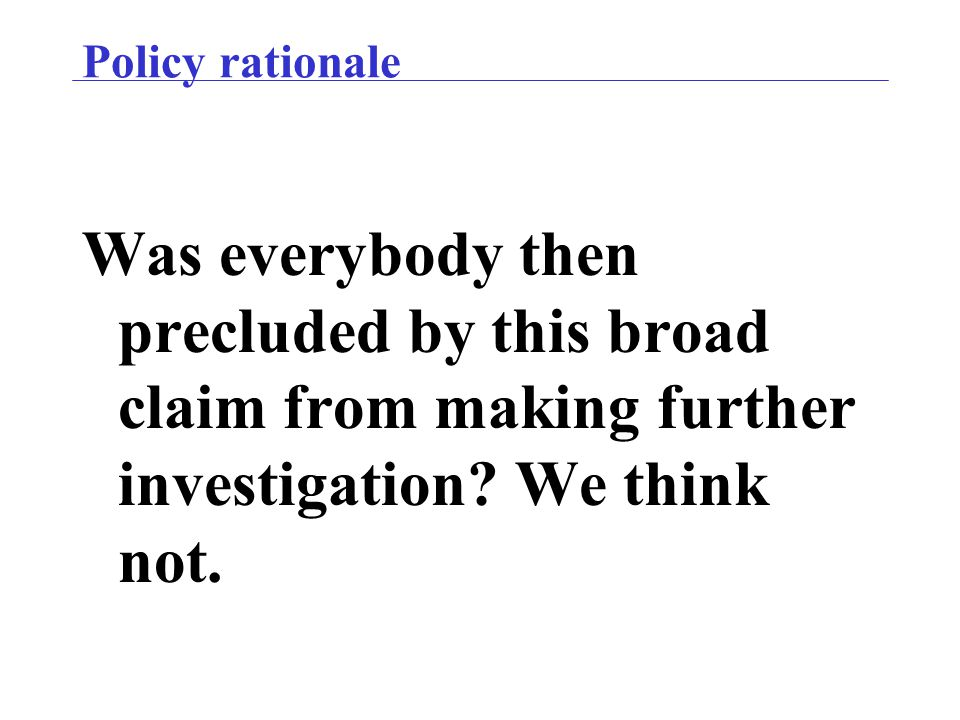Policy rationale Was everybody then precluded by this broad claim from making further investigation? We think not.
