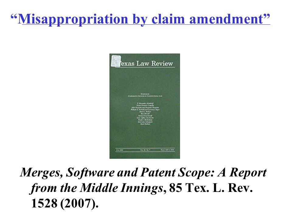 Misappropriation by claim amendment Merges, Software and Patent Scope: A Report from the Middle Innings, 85 Tex.