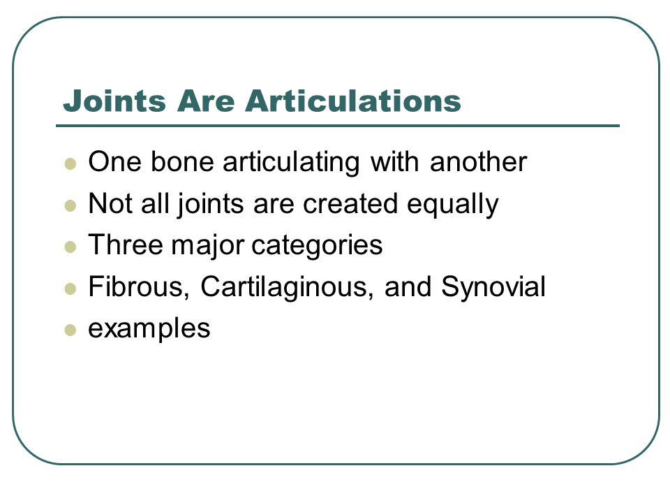 Joints Are Articulations One bone articulating with another Not all joints are created equally Three major categories Fibrous, Cartilaginous, and Synovial examples