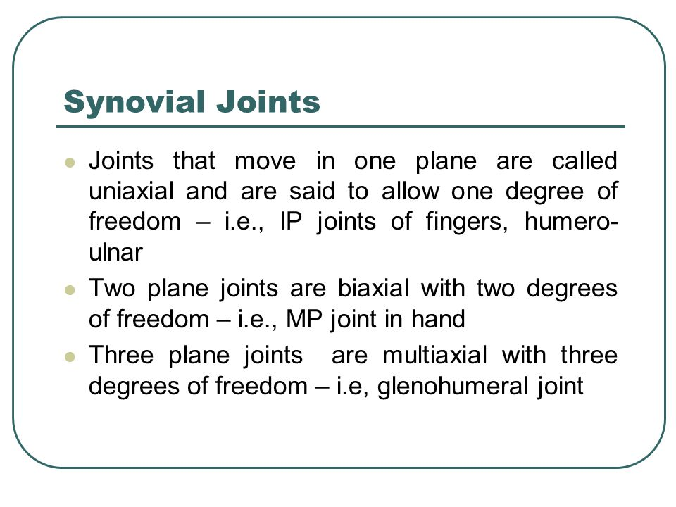 Synovial Joints Joints that move in one plane are called uniaxial and are said to allow one degree of freedom – i.e., IP joints of fingers, humero- ulnar Two plane joints are biaxial with two degrees of freedom – i.e., MP joint in hand Three plane joints are multiaxial with three degrees of freedom – i.e, glenohumeral joint
