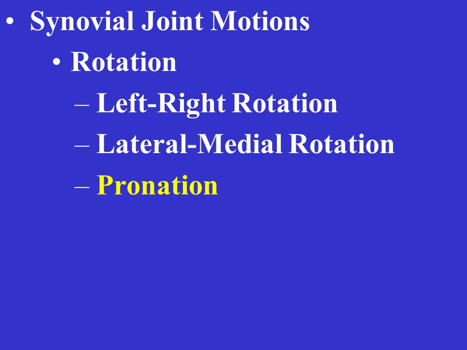 Synovial Joint Motions Rotation – Left-Right Rotation – Lateral-Medial Rotation – Pronation