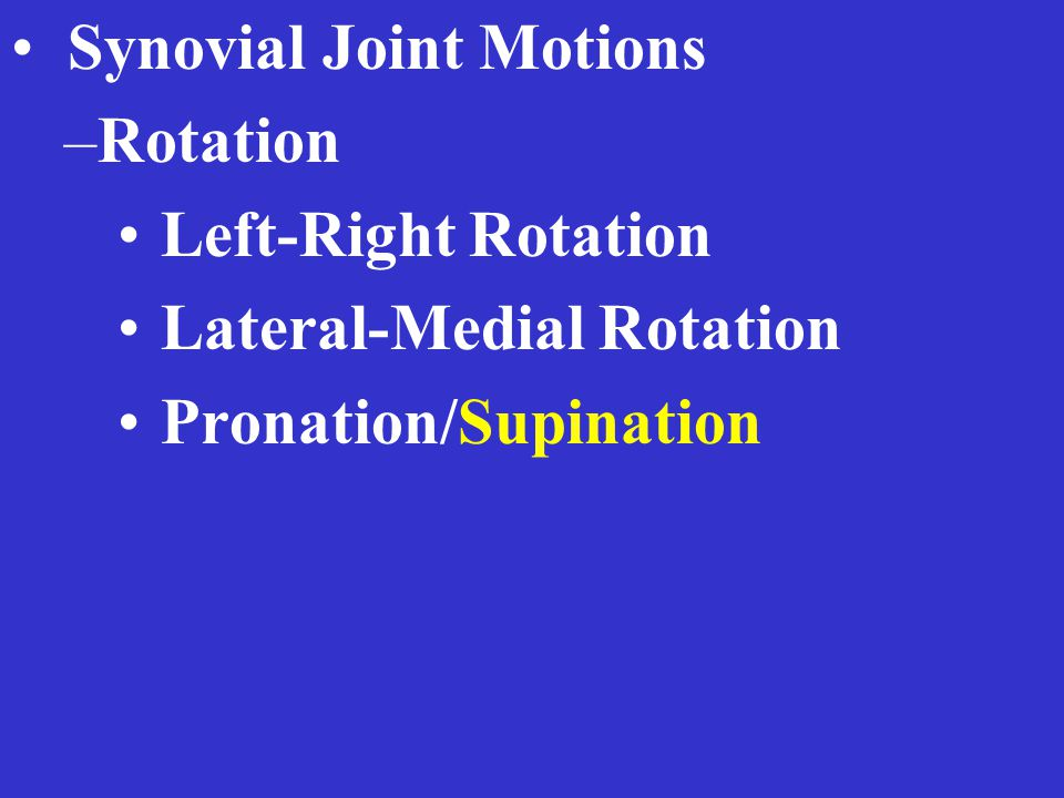 Synovial Joint Motions –Rotation Left-Right Rotation Lateral-Medial Rotation Pronation/Supination
