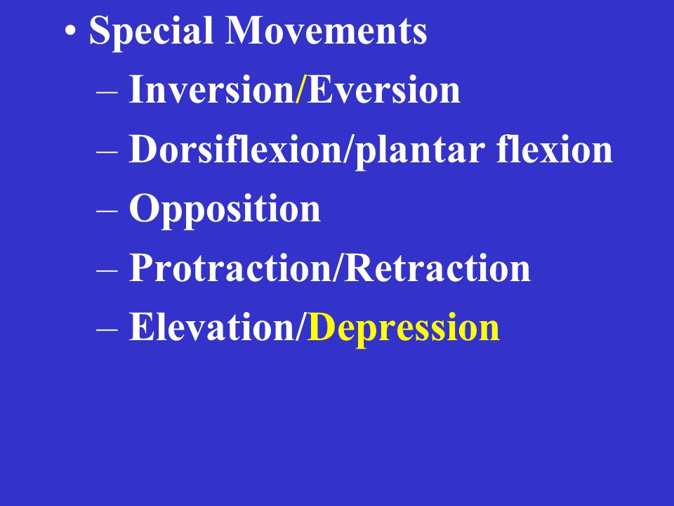 Special Movements – Inversion/Eversion – Dorsiflexion/plantar flexion – Opposition – Protraction/Retraction – Elevation/Depression