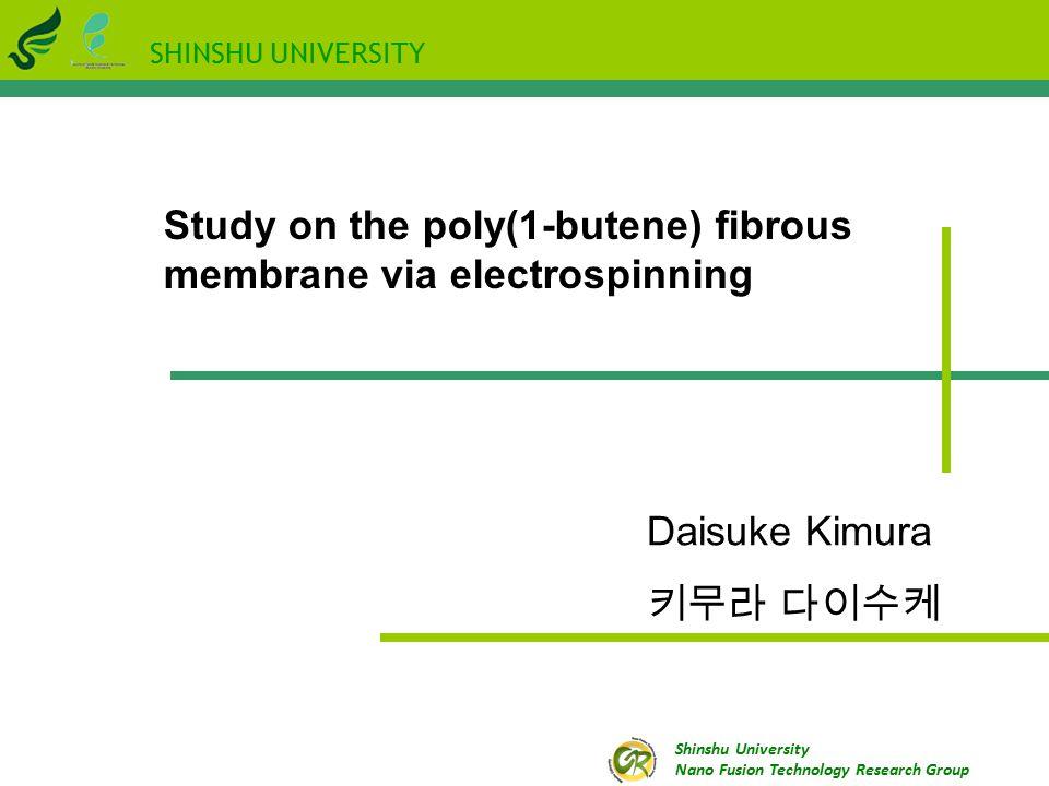SHINSHU UNIVERSITY Shinshu University Nano Fusion Technology Research Group Study on the poly(1-butene) fibrous membrane via electrospinning Daisuke Kimura 키무라 다이수케