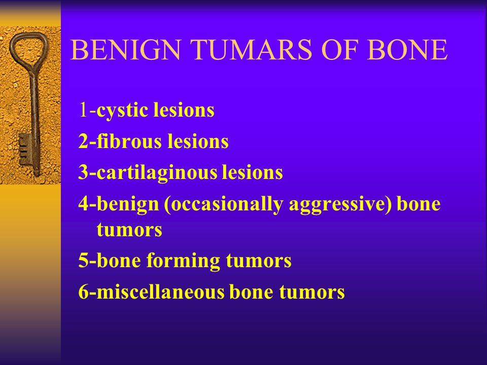 BENIGN TUMARS OF BONE 1-cystic lesions 2-fibrous lesions 3-cartilaginous lesions 4-benign (occasionally aggressive) bone tumors 5-bone forming tumors 6-miscellaneous bone tumors