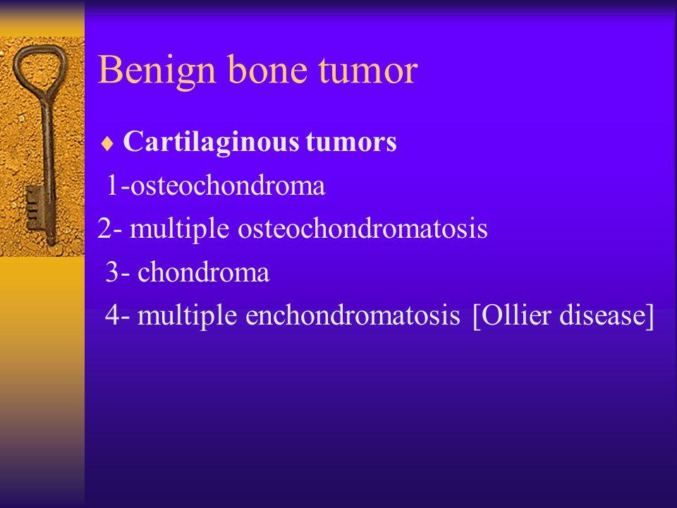 Benign bone tumor  Cartilaginous tumors 1-osteochondroma 2- multiple osteochondromatosis 3- chondroma 4- multiple enchondromatosis [Ollier disease]