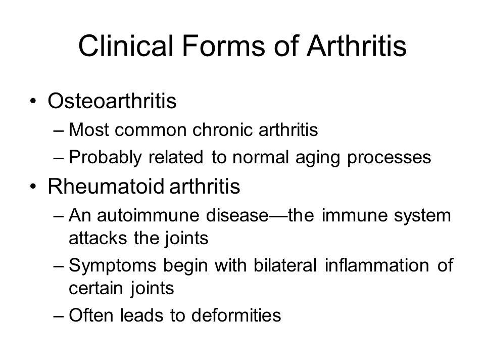 Clinical Forms of Arthritis Osteoarthritis –Most common chronic arthritis –Probably related to normal aging processes Rheumatoid arthritis –An autoimm