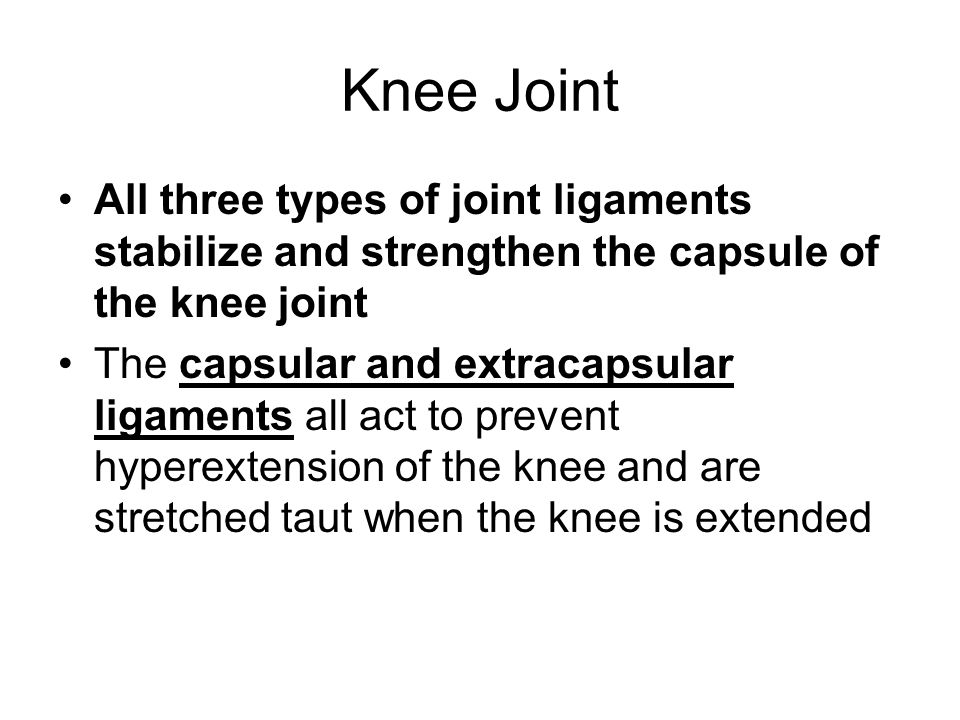 Knee Joint All three types of joint ligaments stabilize and strengthen the capsule of the knee joint The capsular and extracapsular ligaments all act to prevent hyperextension of the knee and are stretched taut when the knee is extended