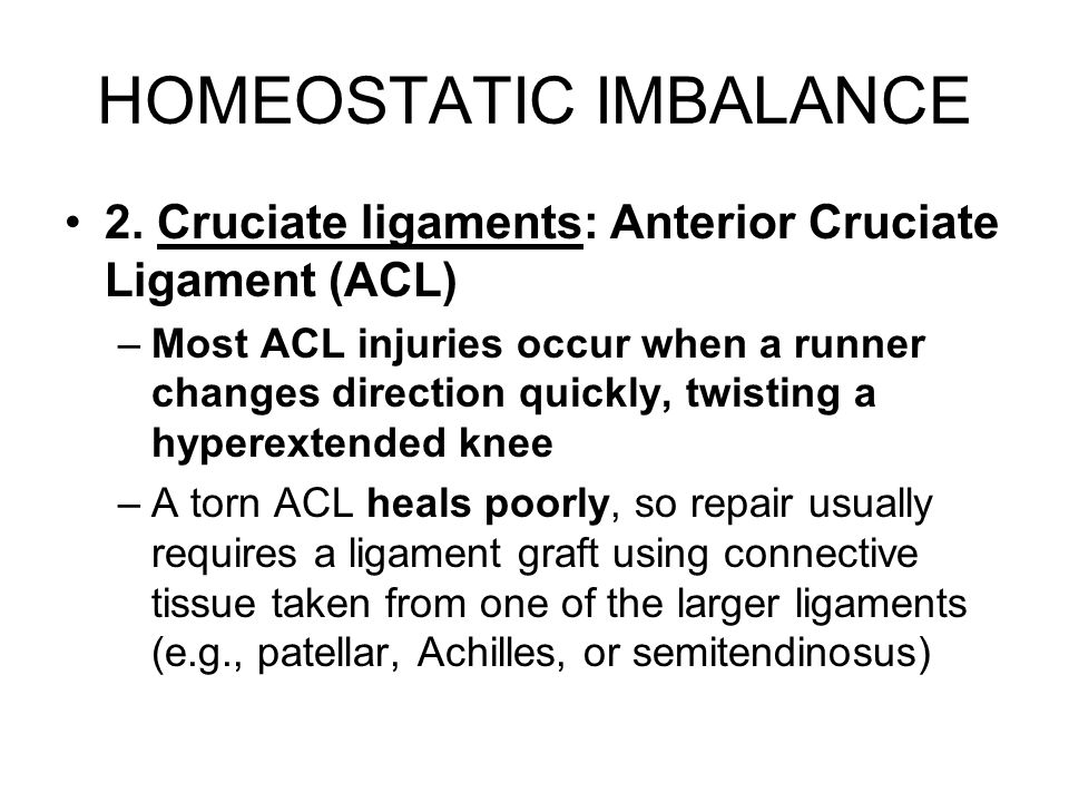 HOMEOSTATIC IMBALANCE 2. Cruciate ligaments: Anterior Cruciate Ligament (ACL) –Most ACL injuries occur when a runner changes direction quickly, twisti