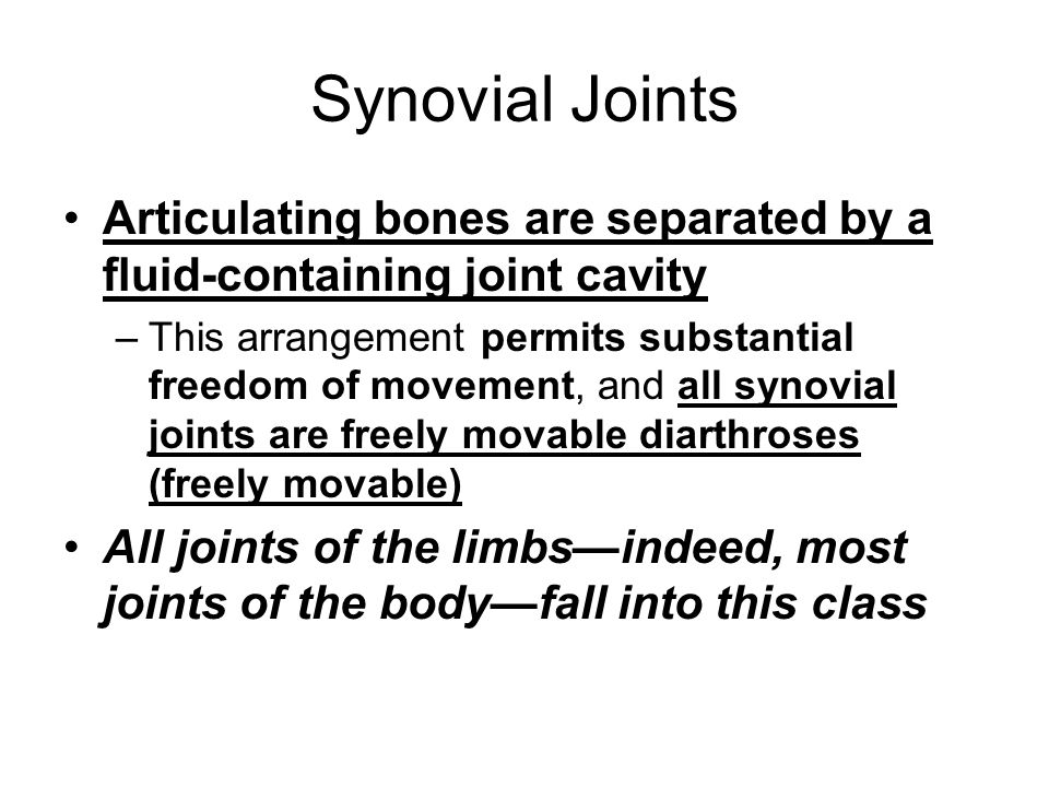 Synovial Joints Articulating bones are separated by a fluid-containing joint cavity –This arrangement permits substantial freedom of movement, and all synovial joints are freely movable diarthroses (freely movable) All joints of the limbs—indeed, most joints of the body—fall into this class