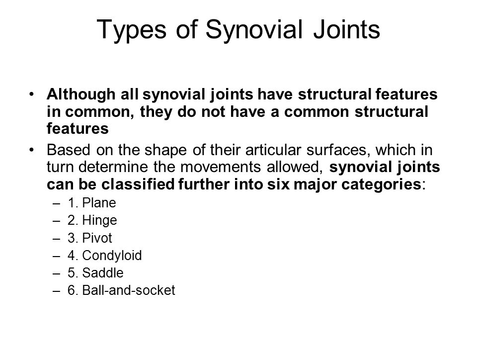 Types of Synovial Joints Although all synovial joints have structural features in common, they do not have a common structural features Based on the shape of their articular surfaces, which in turn determine the movements allowed, synovial joints can be classified further into six major categories: –1.