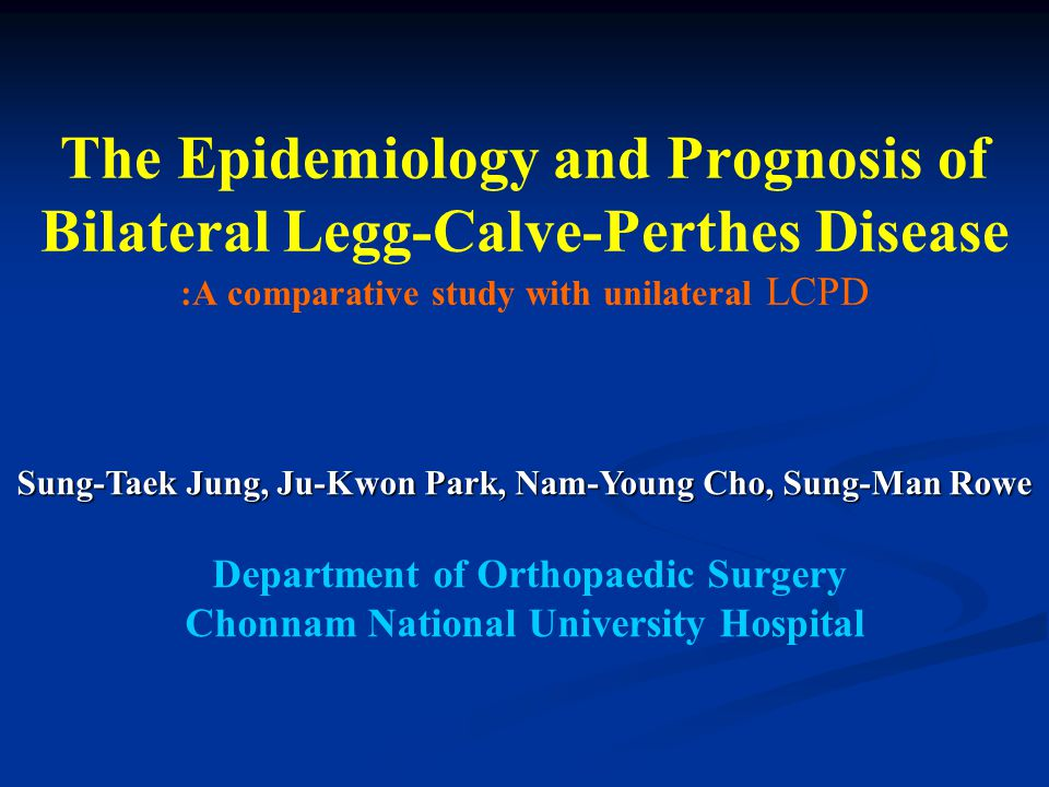 The Epidemiology and Prognosis of Bilateral Legg-Calve-Perthes Disease :A comparative study with unilateral LCPD Sung-Taek Jung, Ju-Kwon Park, Nam-Young Cho, Sung-Man Rowe Department of Orthopaedic Surgery Chonnam National University Hospital