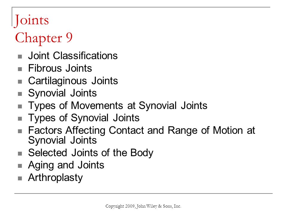 Copyright 2009, John Wiley & Sons, Inc. Joints Chapter 9 Joint Classifications Fibrous Joints Cartilaginous Joints Synovial Joints Types of Movements