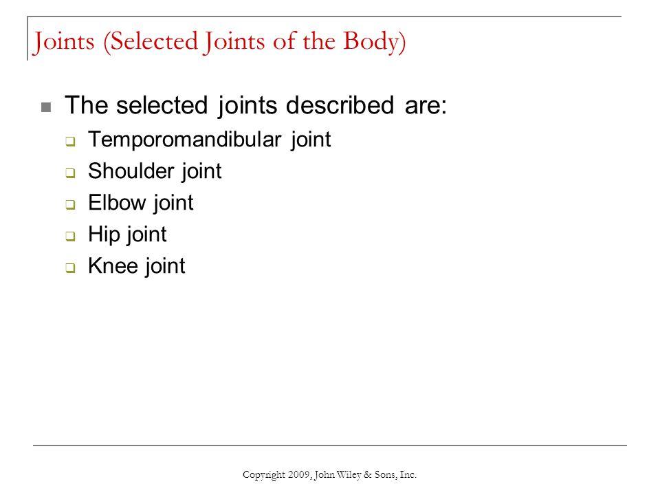 Copyright 2009, John Wiley & Sons, Inc. Joints (Selected Joints of the Body) The selected joints described are:  Temporomandibular joint  Shoulder j