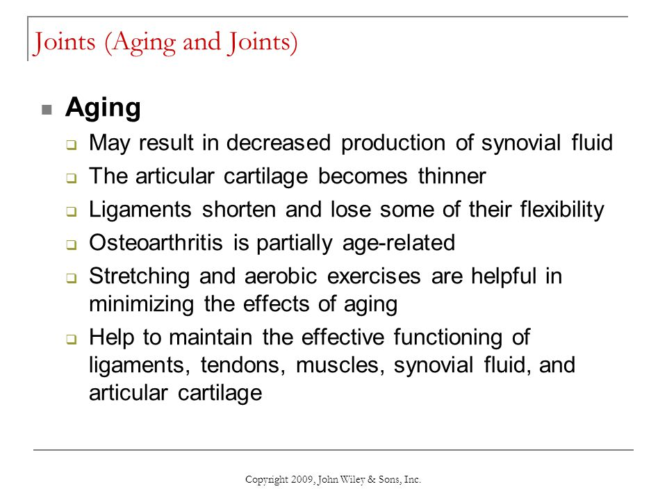 Copyright 2009, John Wiley & Sons, Inc. Joints (Aging and Joints) Aging  May result in decreased production of synovial fluid  The articular cartila