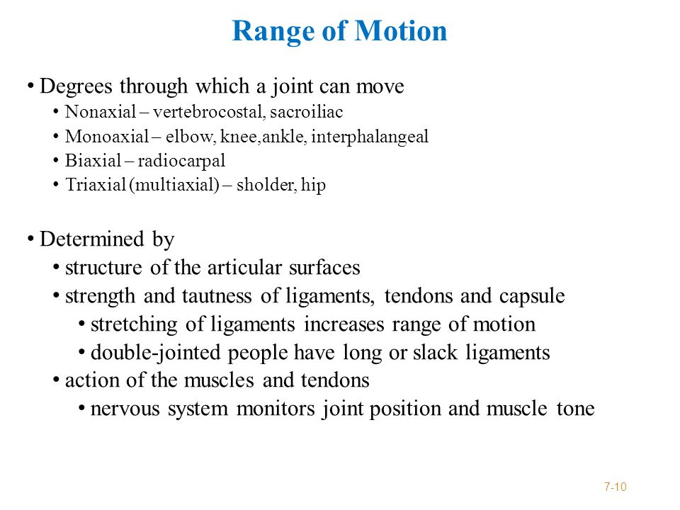 Range of Motion Degrees through which a joint can move Nonaxial – vertebrocostal, sacroiliac Monoaxial – elbow, knee,ankle, interphalangeal Biaxial – radiocarpal Triaxial (multiaxial) – sholder, hip Determined by structure of the articular surfaces strength and tautness of ligaments, tendons and capsule stretching of ligaments increases range of motion double-jointed people have long or slack ligaments action of the muscles and tendons nervous system monitors joint position and muscle tone 7-10