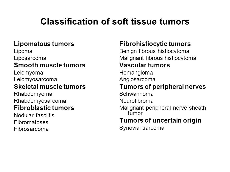Classification of soft tissue tumors Lipomatous tumors Lipoma Liposarcoma Smooth muscle tumors Leiomyoma Leiomyosarcoma Skeletal muscle tumors Rhabdom