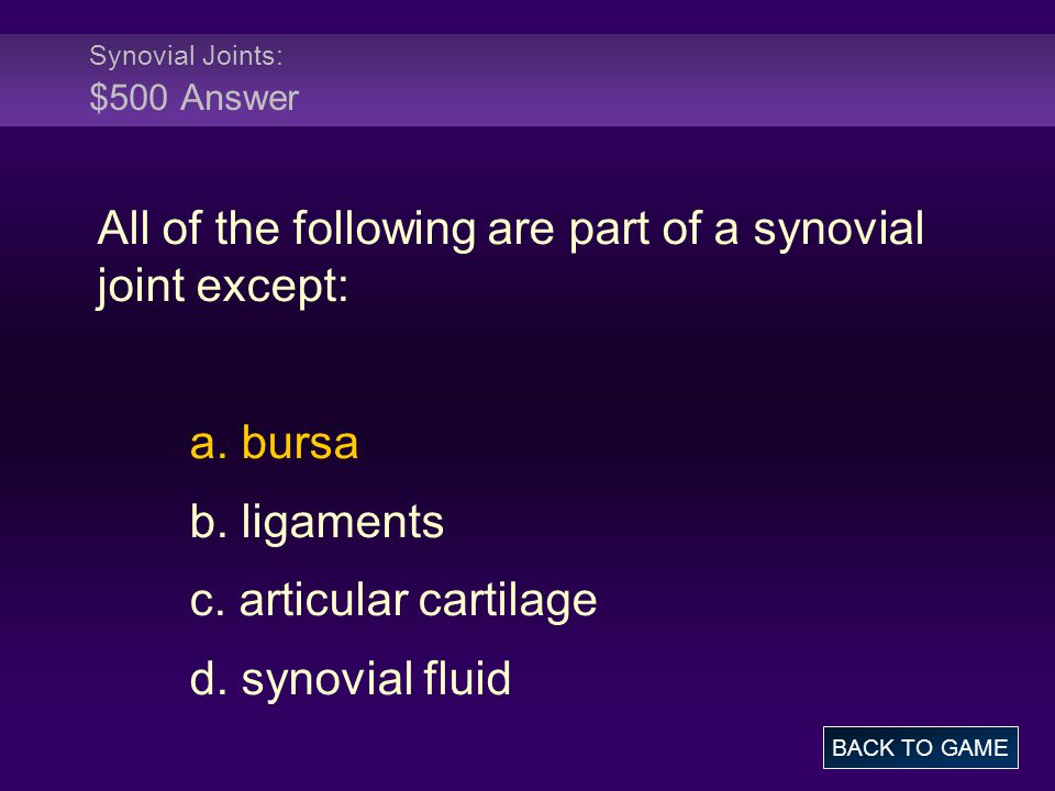 Synovial Joints: $500 Answer All of the following are part of a synovial joint except: a. bursa b. ligaments c. articular cartilage d. synovial fluid