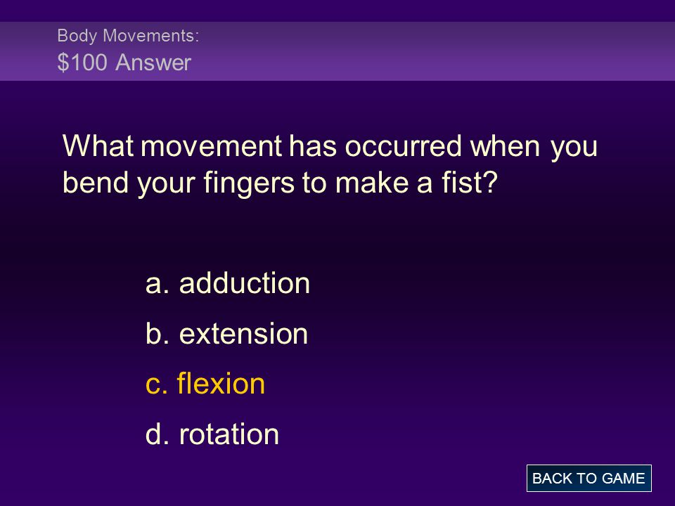 Body Movements: $100 Answer What movement has occurred when you bend your fingers to make a fist? a. adduction b. extension c. flexion d. rotation BAC