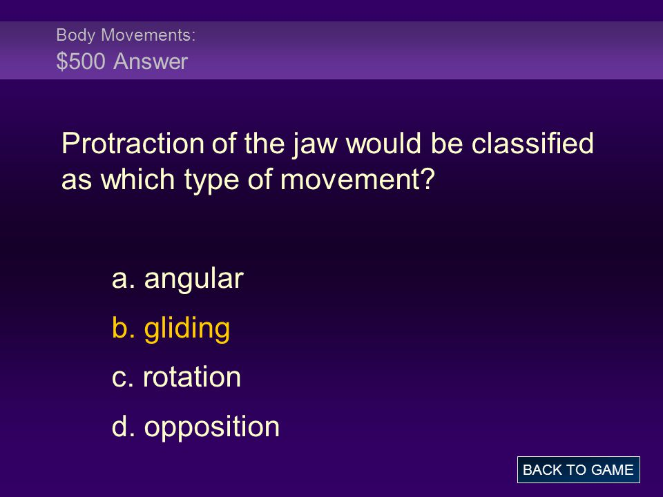 Body Movements: $500 Answer Protraction of the jaw would be classified as which type of movement? a. angular b. gliding c. rotation d. opposition BACK