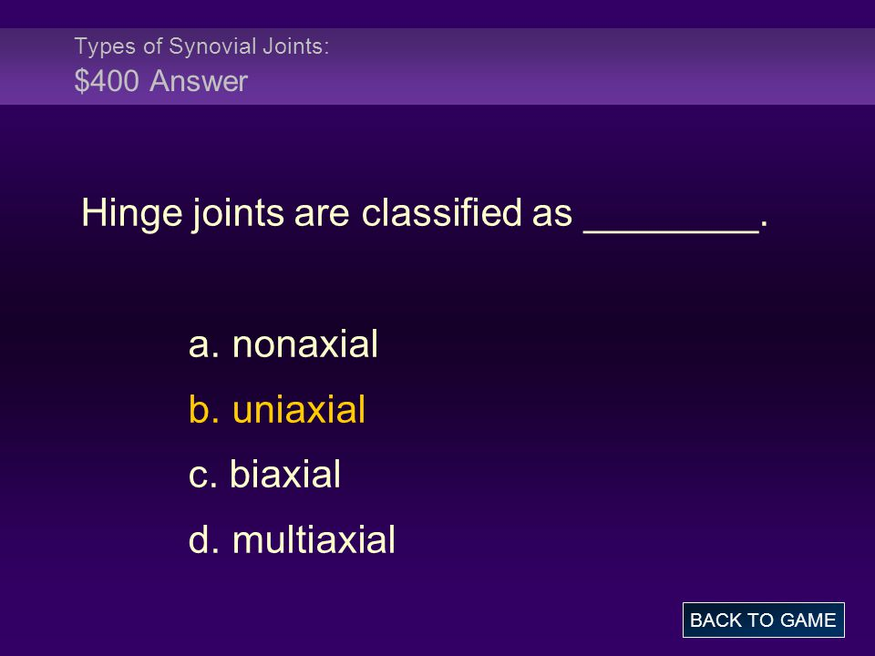 Types of Synovial Joints: $400 Answer Hinge joints are classified as ________. a. nonaxial b. uniaxial c. biaxial d. multiaxial BACK TO GAME