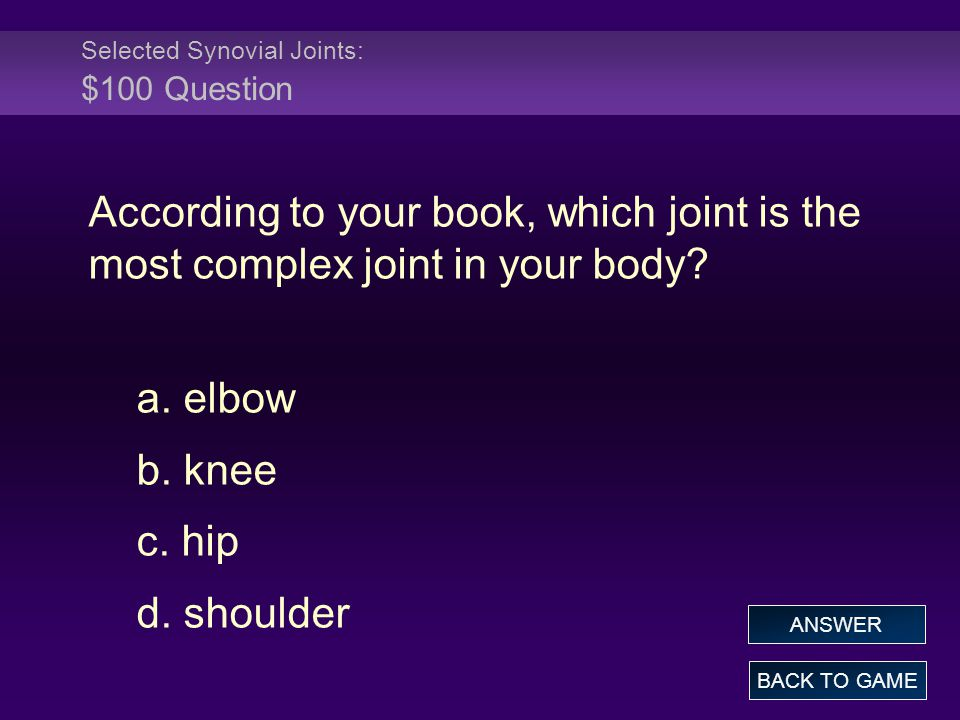 Selected Synovial Joints: $100 Question According to your book, which joint is the most complex joint in your body? a. elbow b. knee c. hip d. shoulde