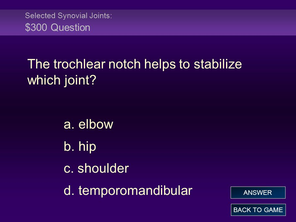 Selected Synovial Joints: $300 Question The trochlear notch helps to stabilize which joint? a. elbow b. hip c. shoulder d. temporomandibular BACK TO G