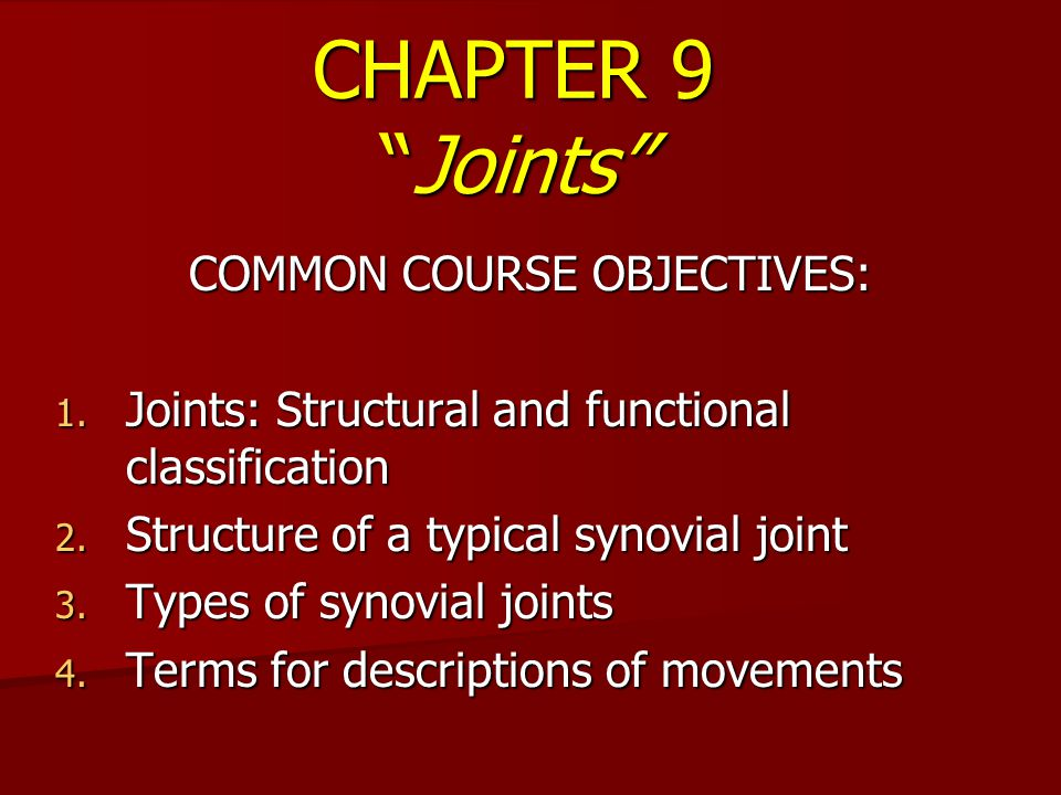 """CHAPTER 9 """"Joints"""" COMMON COURSE OBJECTIVES: 1. Joints: Structural and functional classification 2. Structure of a typical synovial joint 3. Types of"""
