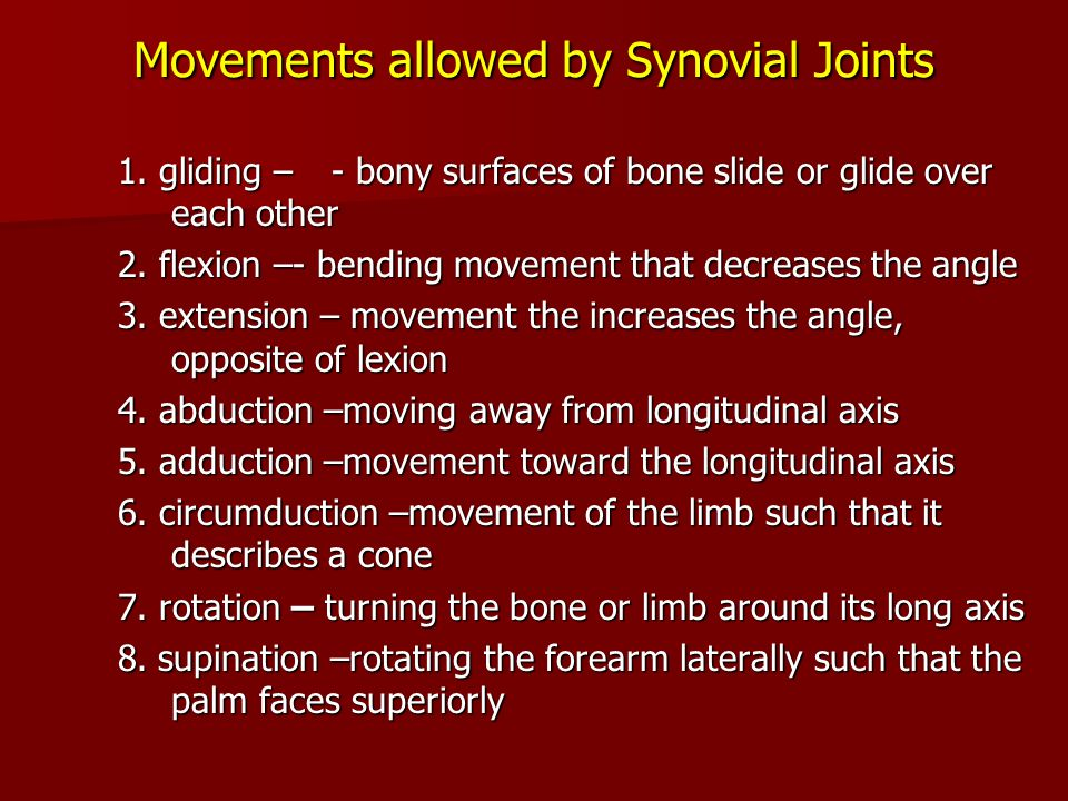Movements allowed by Synovial Joints 1. gliding –- bony surfaces of bone slide or glide over each other 2. flexion –- bending movement that decreases
