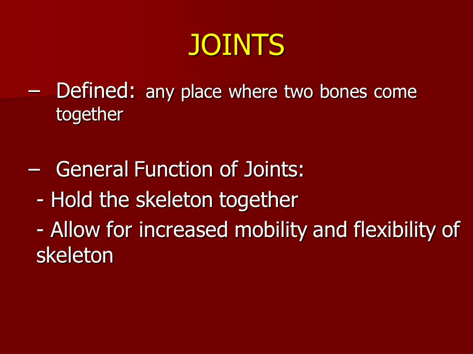 JOINTS –Defined: any place where two bones come together –General Function of Joints: - Hold the skeleton together - Allow for increased mobility and